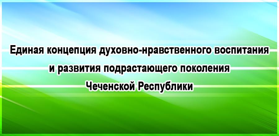 Единая концепция  духовно-нравственного воспитания и развития подрастающего поколения Чеченской Республики
